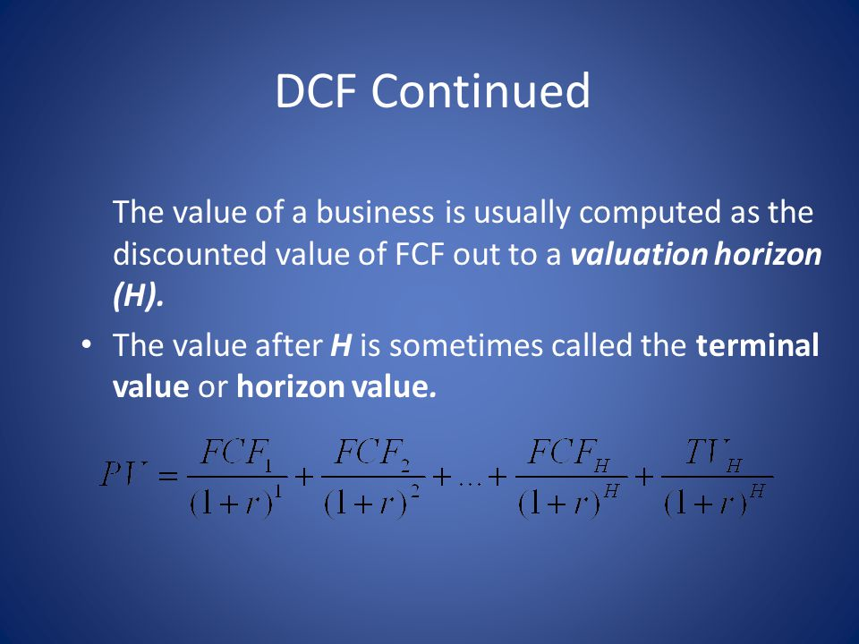DCF Continued The value of a business is usually computed as the discounted value of FCF out to a valuation horizon (H). The value after H is sometime