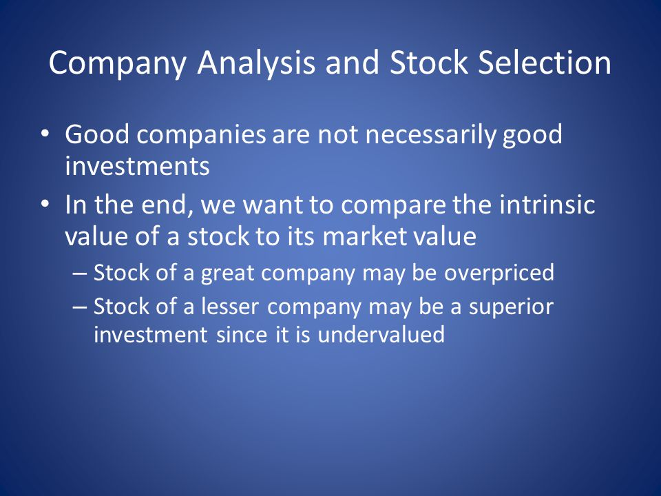 Company Analysis and Stock Selection Good companies are not necessarily good investments In the end, we want to compare the intrinsic value of a stock to its market value – Stock of a great company may be overpriced – Stock of a lesser company may be a superior investment since it is undervalued