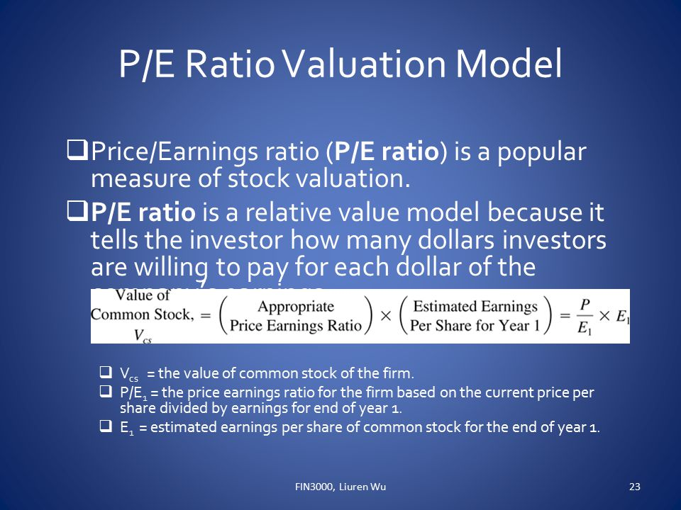 P/E Ratio Valuation Model  Price/Earnings ratio (P/E ratio) is a popular measure of stock valuation.  P/E ratio is a relative value model because it