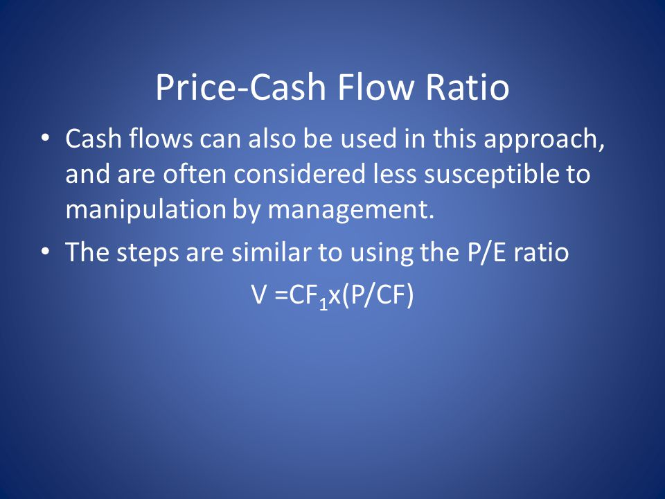 Price-Cash Flow Ratio Cash flows can also be used in this approach, and are often considered less susceptible to manipulation by management. The steps