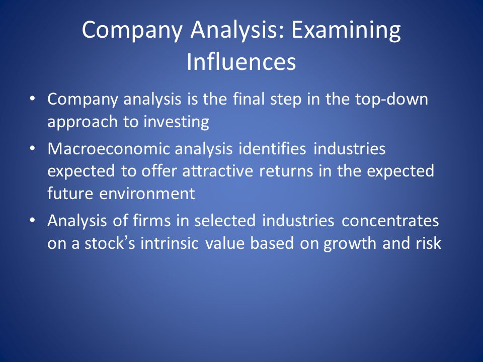 Company Analysis: Examining Influences Company analysis is the final step in the top-down approach to investing Macroeconomic analysis identifies industries expected to offer attractive returns in the expected future environment Analysis of firms in selected industries concentrates on a stock ' s intrinsic value based on growth and risk