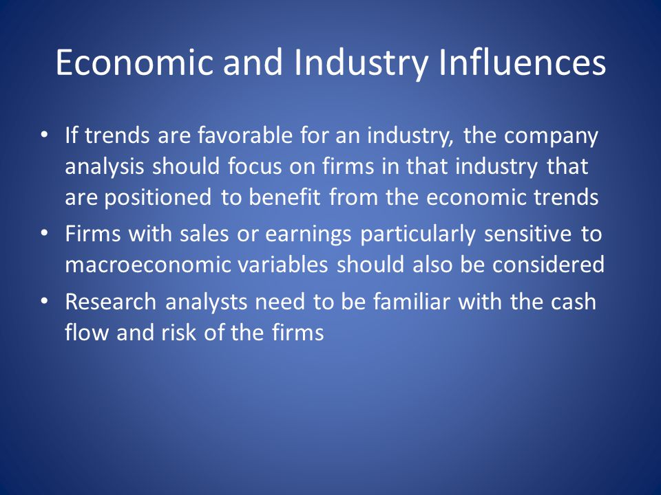 Economic and Industry Influences If trends are favorable for an industry, the company analysis should focus on firms in that industry that are positio