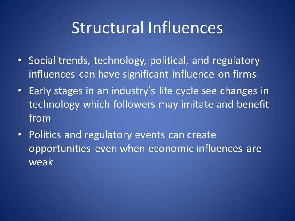 Structural Influences Social trends, technology, political, and regulatory influences can have significant influence on firms Early stages in an industry ' s life cycle see changes in technology which followers may imitate and benefit from Politics and regulatory events can create opportunities even when economic influences are weak