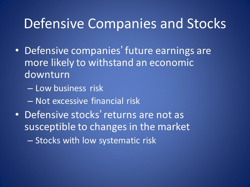 Defensive Companies and Stocks Defensive companies ' future earnings are more likely to withstand an economic downturn – Low business risk – Not excessive financial risk Defensive stocks ' returns are not as susceptible to changes in the market – Stocks with low systematic risk