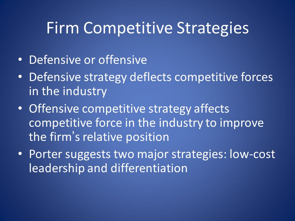 Firm Competitive Strategies Defensive or offensive Defensive strategy deflects competitive forces in the industry Offensive competitive strategy affec