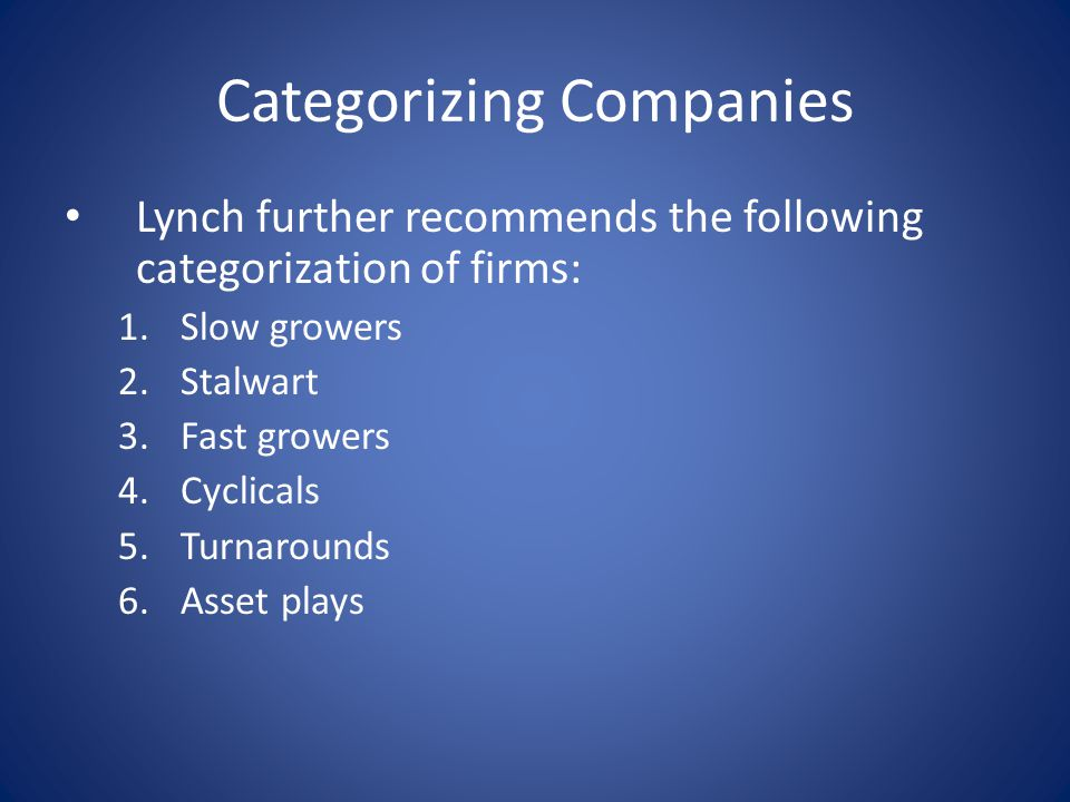 Categorizing Companies Lynch further recommends the following categorization of firms: 1.Slow growers 2.Stalwart 3.Fast growers 4.Cyclicals 5.Turnarounds 6.Asset plays