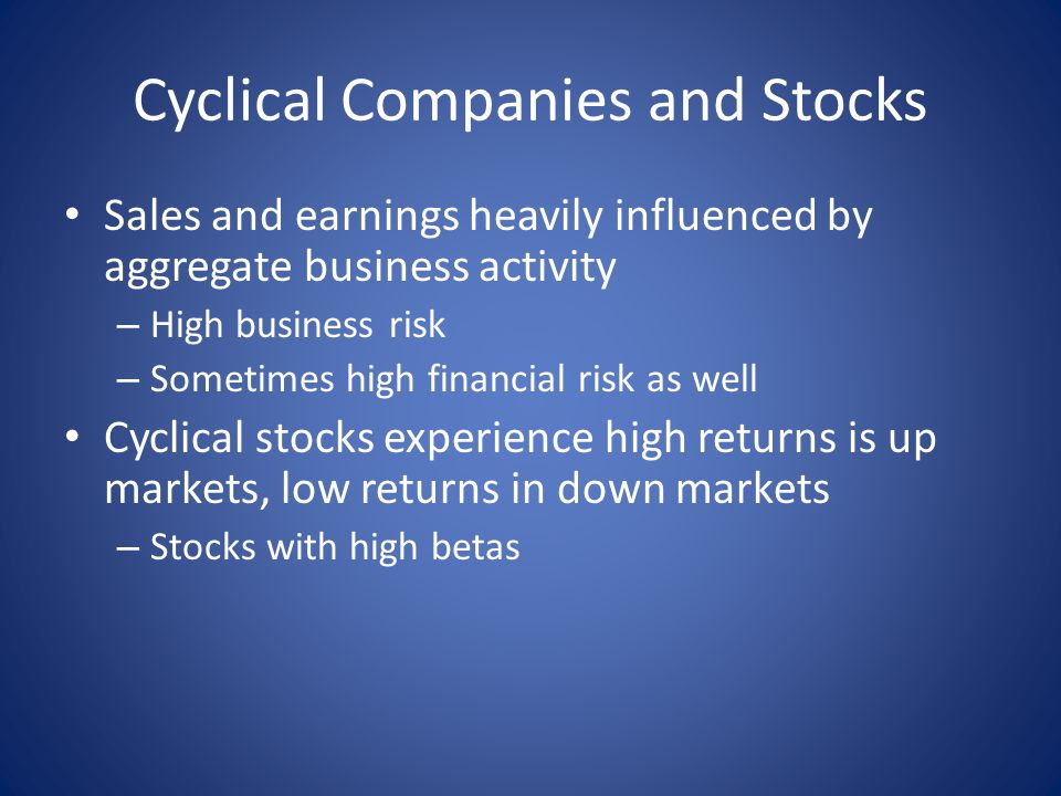 Cyclical Companies and Stocks Sales and earnings heavily influenced by aggregate business activity – High business risk – Sometimes high financial risk as well Cyclical stocks experience high returns is up markets, low returns in down markets – Stocks with high betas