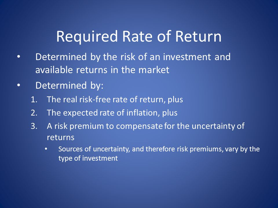 Required Rate of Return Determined by the risk of an investment and available returns in the market Determined by: 1.The real risk-free rate of return, plus 2.The expected rate of inflation, plus 3.A risk premium to compensate for the uncertainty of returns Sources of uncertainty, and therefore risk premiums, vary by the type of investment