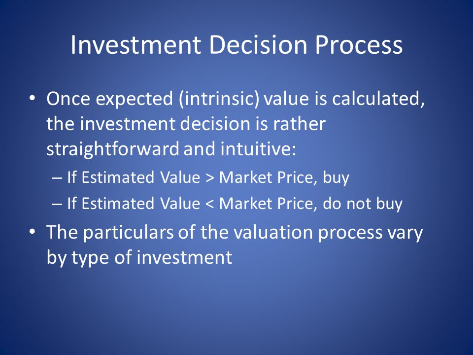 Investment Decision Process Once expected (intrinsic) value is calculated, the investment decision is rather straightforward and intuitive: – If Estimated Value > Market Price, buy – If Estimated Value < Market Price, do not buy The particulars of the valuation process vary by type of investment