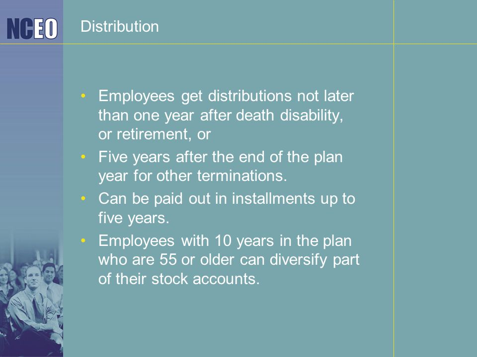 Distribution Employees get distributions not later than one year after death disability, or retirement, or Five years after the end of the plan year for other terminations.