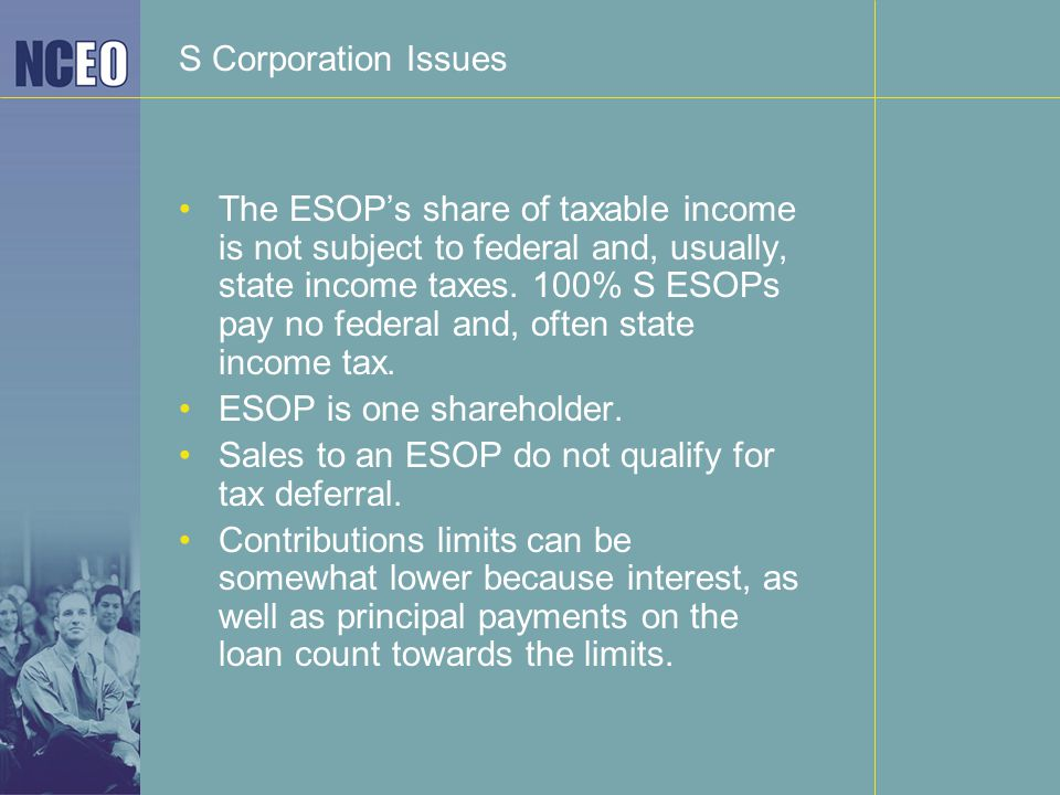 S Corporation Issues The ESOP's share of taxable income is not subject to federal and, usually, state income taxes.