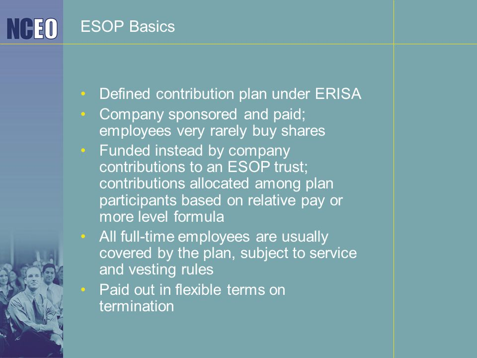 ESOP Basics Defined contribution plan under ERISA Company sponsored and paid; employees very rarely buy shares Funded instead by company contributions to an ESOP trust; contributions allocated among plan participants based on relative pay or more level formula All full-time employees are usually covered by the plan, subject to service and vesting rules Paid out in flexible terms on termination