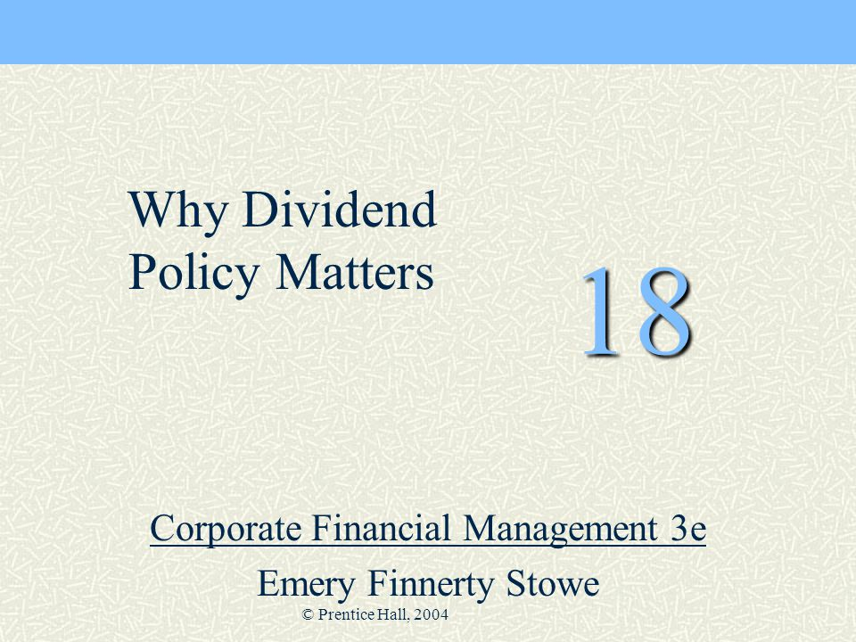 © Prentice Hall, 2004 18 Corporate Financial Management 3e Emery Finnerty Stowe Why Dividend Policy Matters
