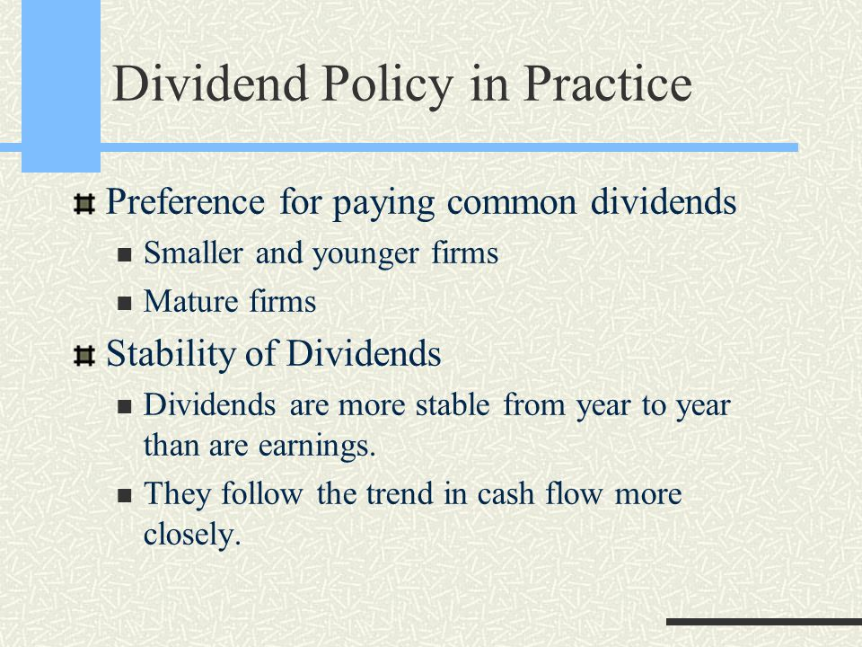 Dividend Policy in Practice Preference for paying common dividends Smaller and younger firms Mature firms Stability of Dividends Dividends are more stable from year to year than are earnings.