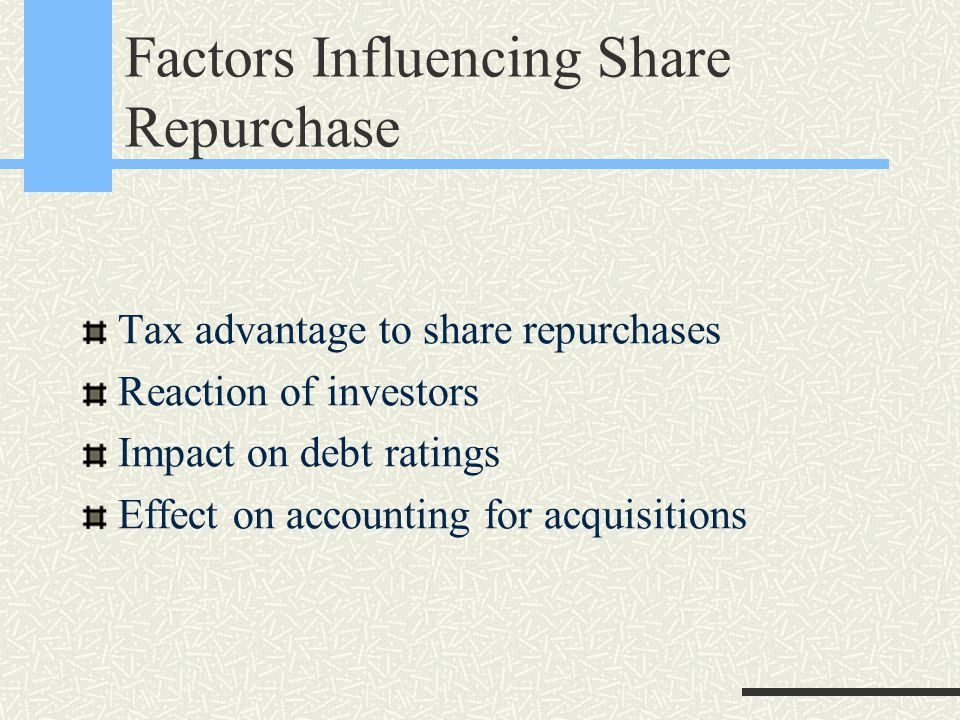 Factors Influencing Share Repurchase Tax advantage to share repurchases Reaction of investors Impact on debt ratings Effect on accounting for acquisitions