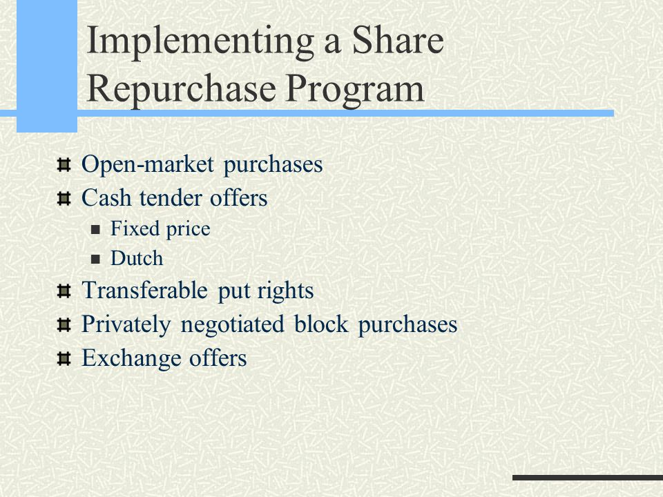 Implementing a Share Repurchase Program Open-market purchases Cash tender offers Fixed price Dutch Transferable put rights Privately negotiated block purchases Exchange offers