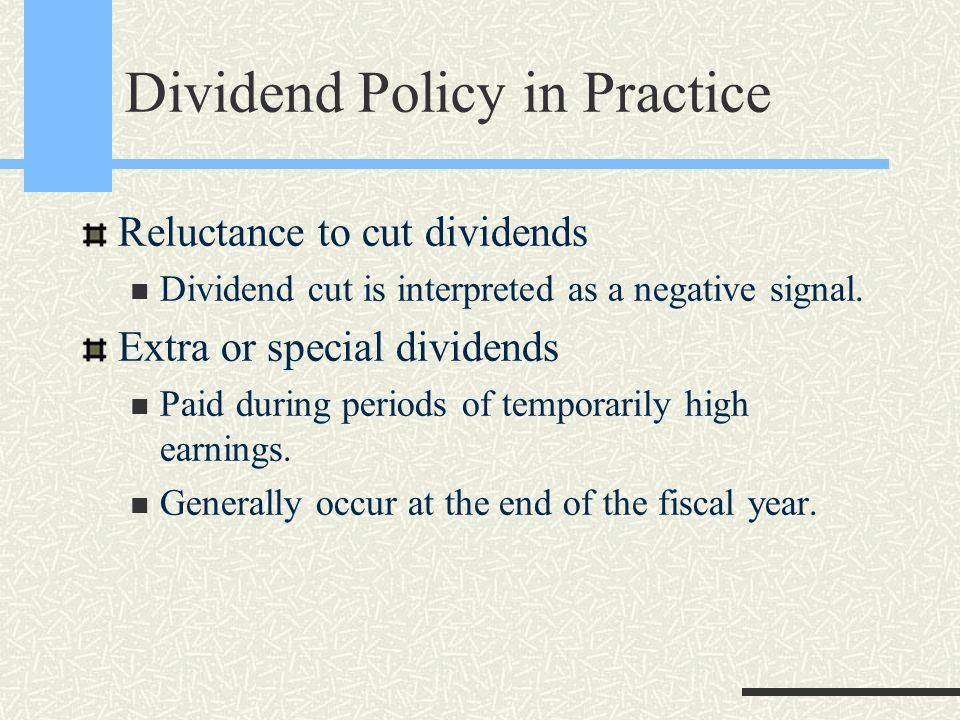 Dividend Policy in Practice Reluctance to cut dividends Dividend cut is interpreted as a negative signal. Extra or special dividends Paid during perio