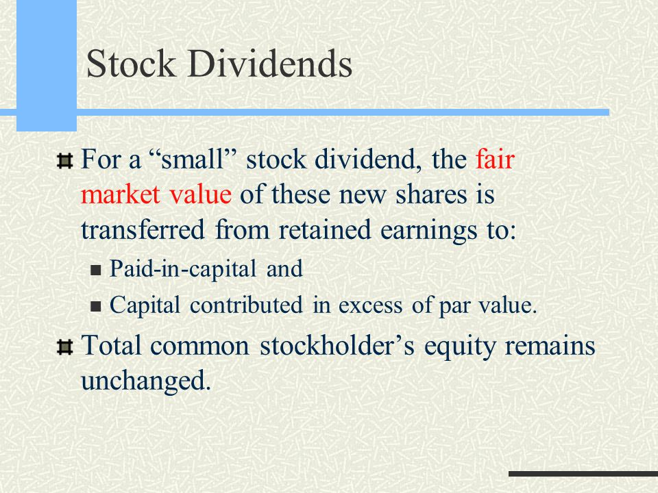 Stock Dividends For a small stock dividend, the fair market value of these new shares is transferred from retained earnings to: Paid-in-capital and Capital contributed in excess of par value.