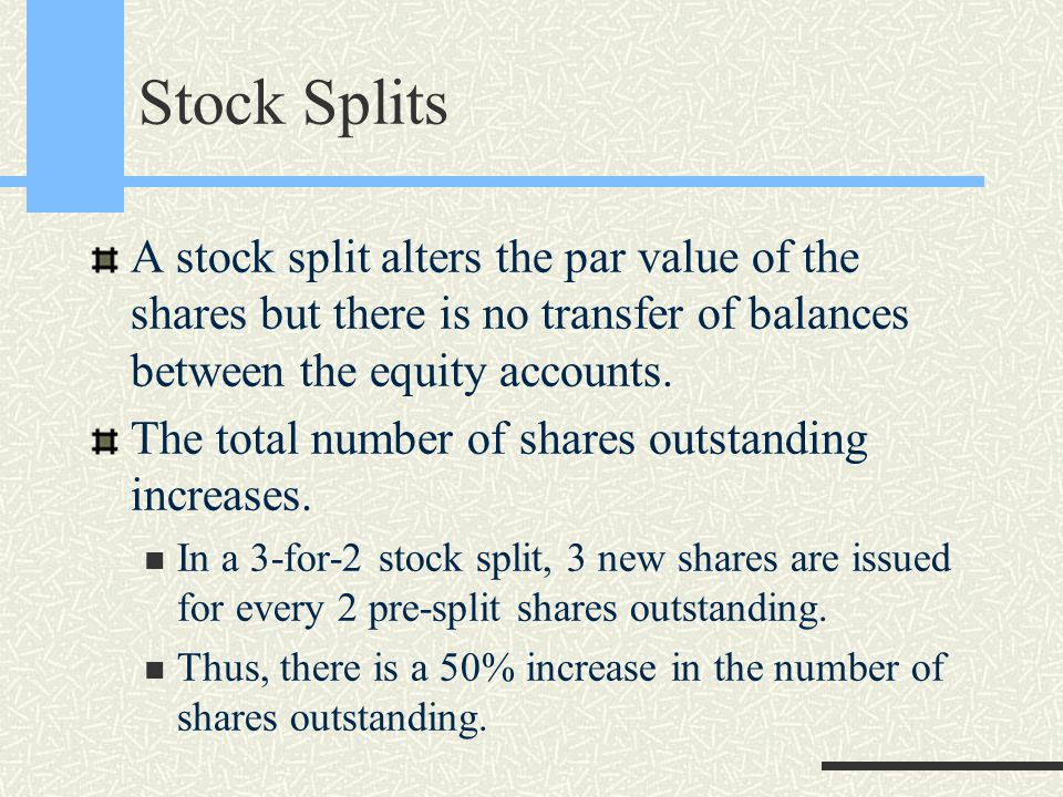 Stock Splits A stock split alters the par value of the shares but there is no transfer of balances between the equity accounts.