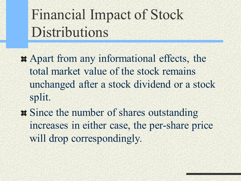 Financial Impact of Stock Distributions Apart from any informational effects, the total market value of the stock remains unchanged after a stock dividend or a stock split.