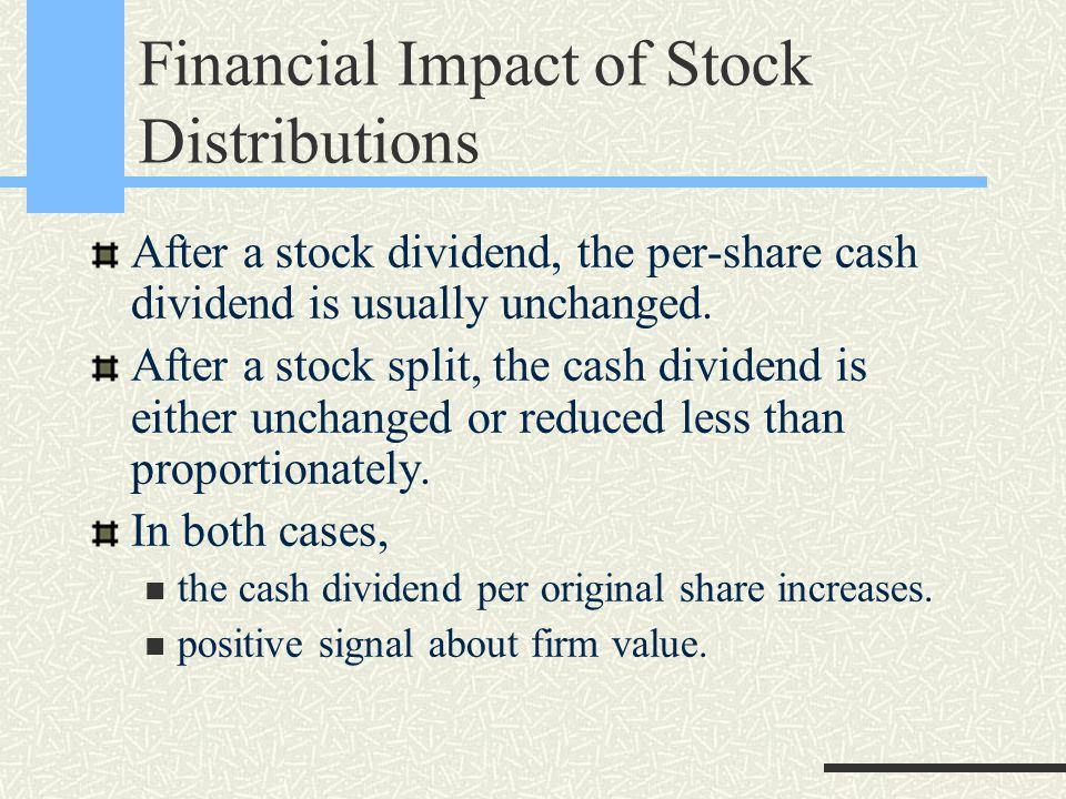 Financial Impact of Stock Distributions After a stock dividend, the per-share cash dividend is usually unchanged.