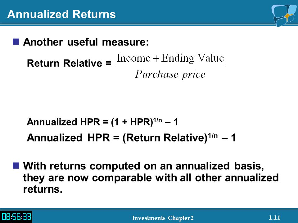 1.11 Investments Chapter 2 Annualized Returns Another useful measure: Return Relative = Annualized HPR = (1 + HPR) 1/n – 1 Annualized HPR = (Return Relative) 1/n – 1 With returns computed on an annualized basis, they are now comparable with all other annualized returns.