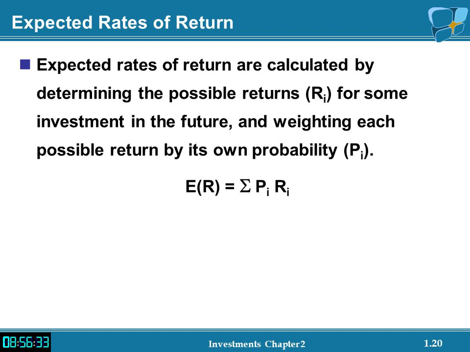 1.20 Investments Chapter 2 Expected Rates of Return Expected rates of return are calculated by determining the possible returns (R i ) for some investment in the future, and weighting each possible return by its own probability (P i ).
