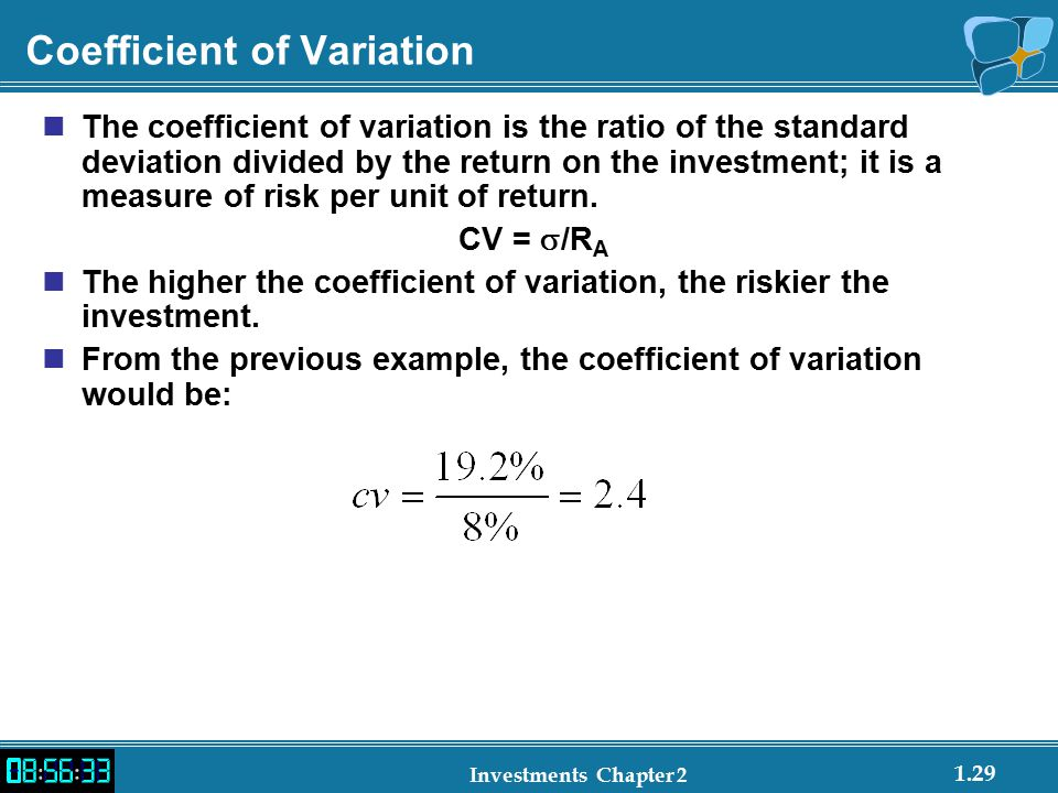 1.29 Investments Chapter 2 Coefficient of Variation The coefficient of variation is the ratio of the standard deviation divided by the return on the investment; it is a measure of risk per unit of return.