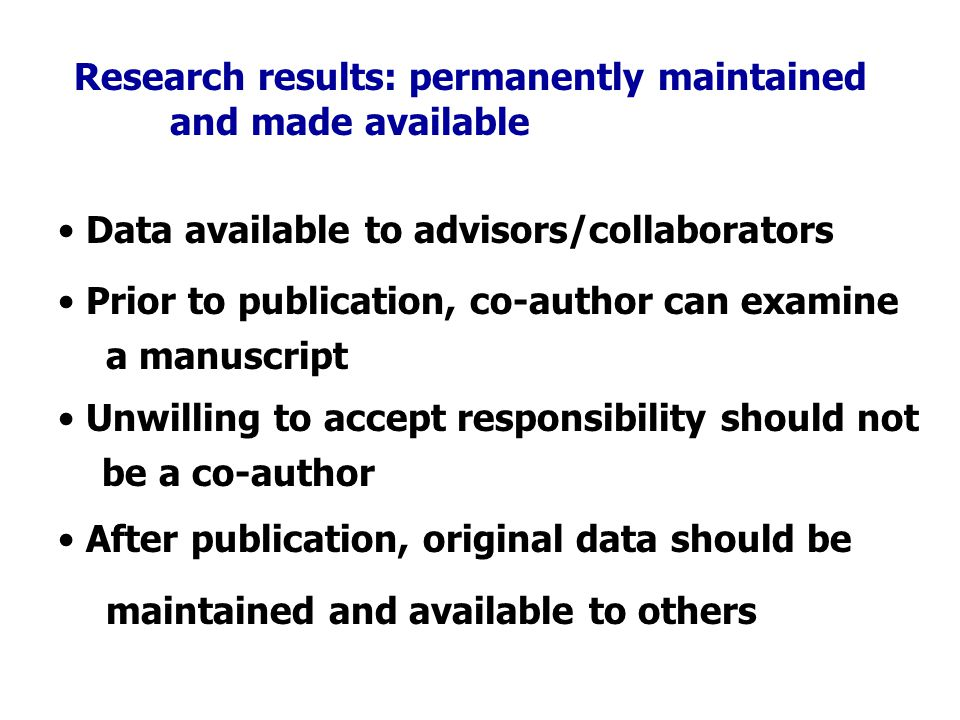 Research results: permanently maintained and made available Data available to advisors/collaborators Prior to publication, co-author can examine a manuscript Unwilling to accept responsibility should not be a co-author After publication, original data should be maintained and available to others