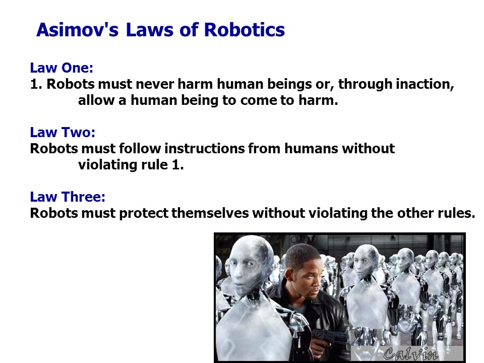 Law One: 1. Robots must never harm human beings or, through inaction, allow a human being to come to harm. Law Two: Robots must follow instructions fr
