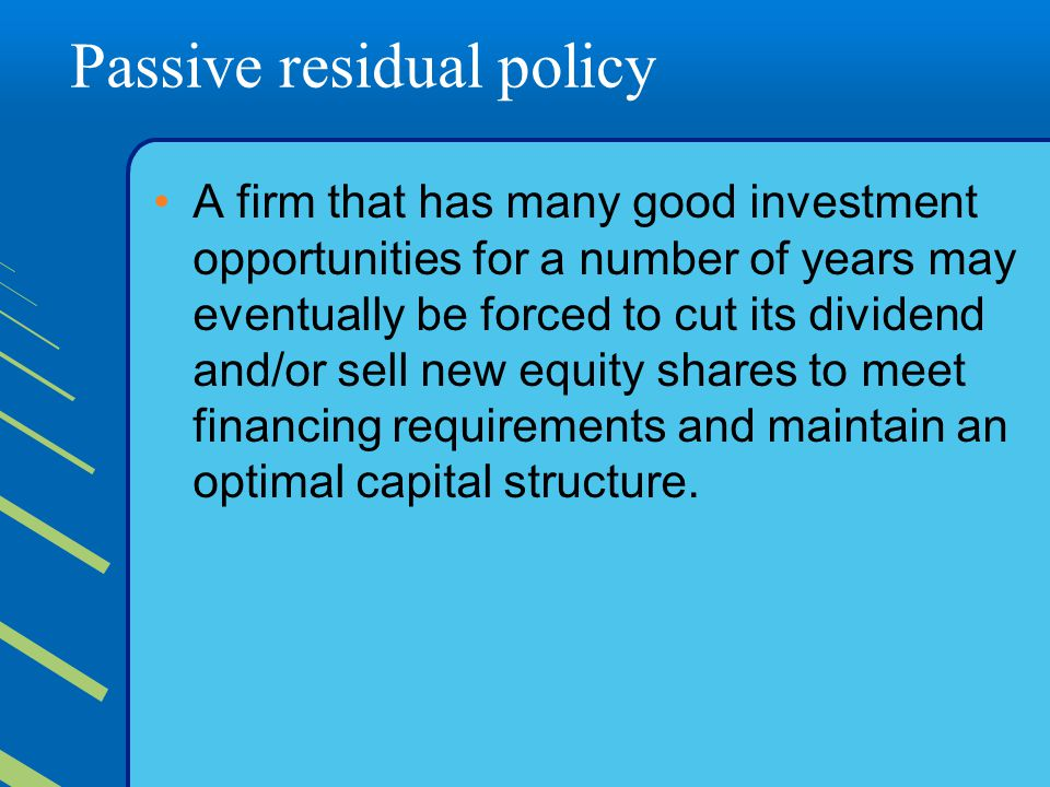 Passive residual policy A firm that has many good investment opportunities for a number of years may eventually be forced to cut its dividend and/or sell new equity shares to meet financing requirements and maintain an optimal capital structure.