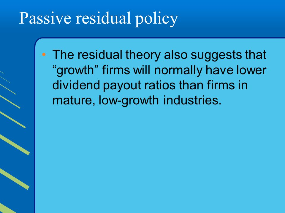 Passive residual policy The residual theory also suggests that growth firms will normally have lower dividend payout ratios than firms in mature, low-growth industries.