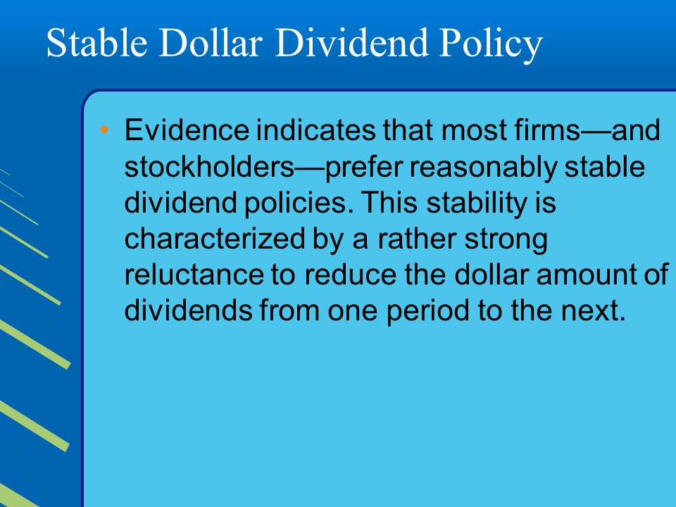 Stable Dollar Dividend Policy Evidence indicates that most firms—and stockholders—prefer reasonably stable dividend policies.