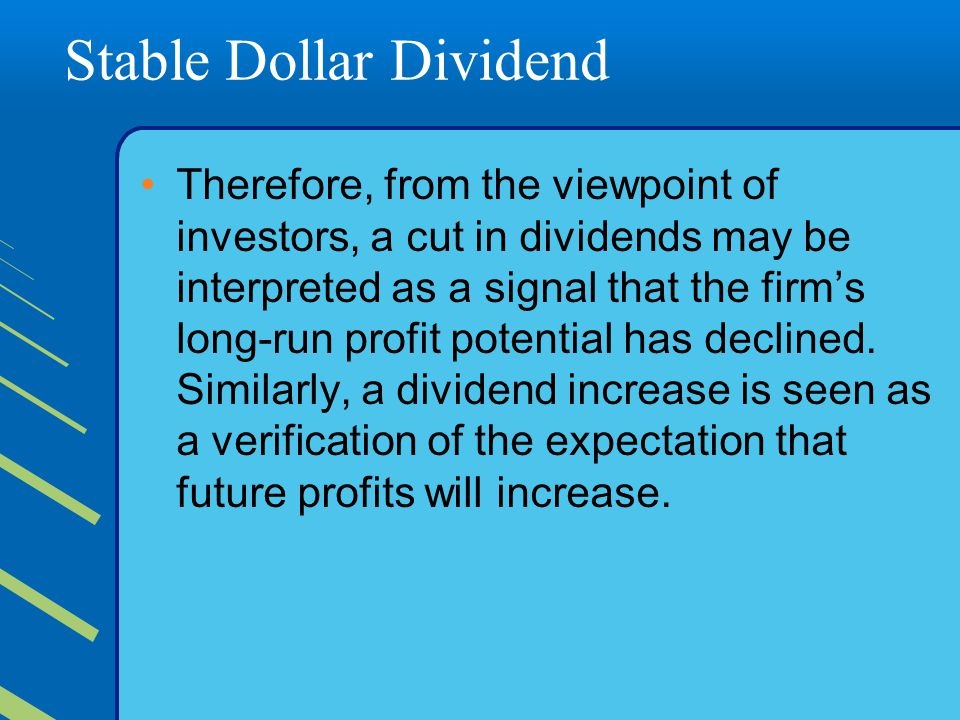 Stable Dollar Dividend Therefore, from the viewpoint of investors, a cut in dividends may be interpreted as a signal that the firm's long-run profit potential has declined.