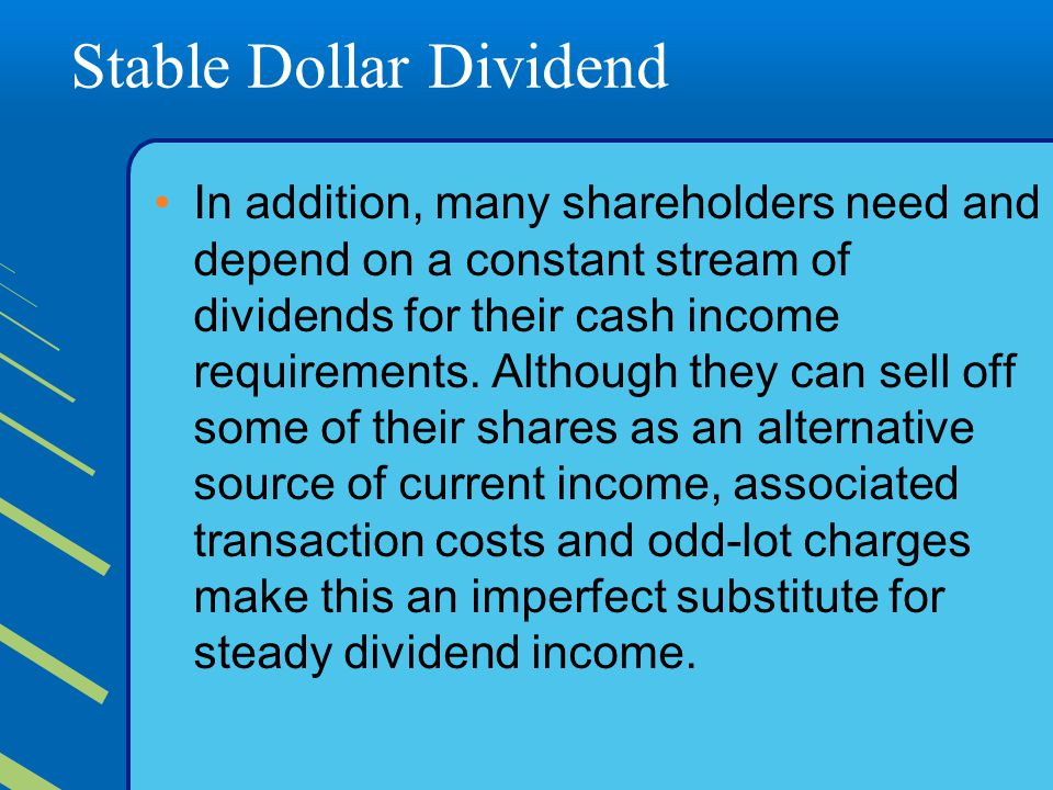 Stable Dollar Dividend In addition, many shareholders need and depend on a constant stream of dividends for their cash income requirements.
