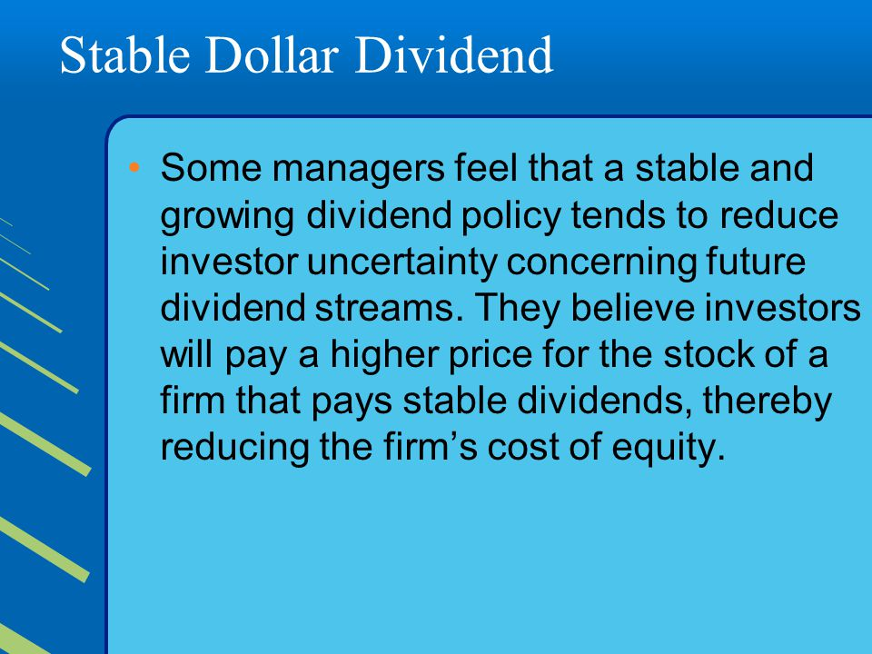 Stable Dollar Dividend Some managers feel that a stable and growing dividend policy tends to reduce investor uncertainty concerning future dividend streams.