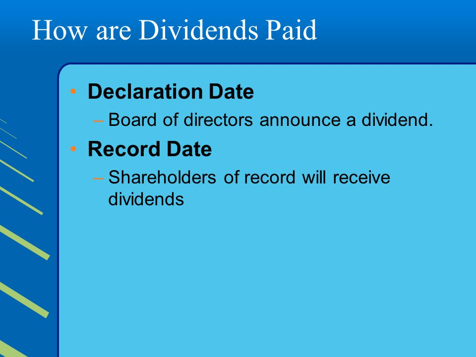 How are Dividends Paid Declaration Date –Board of directors announce a dividend. Record Date –Shareholders of record will receive dividends