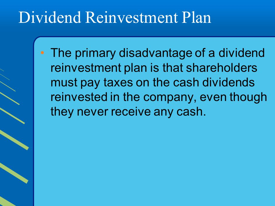 Dividend Reinvestment Plan The primary disadvantage of a dividend reinvestment plan is that shareholders must pay taxes on the cash dividends reinvested in the company, even though they never receive any cash.