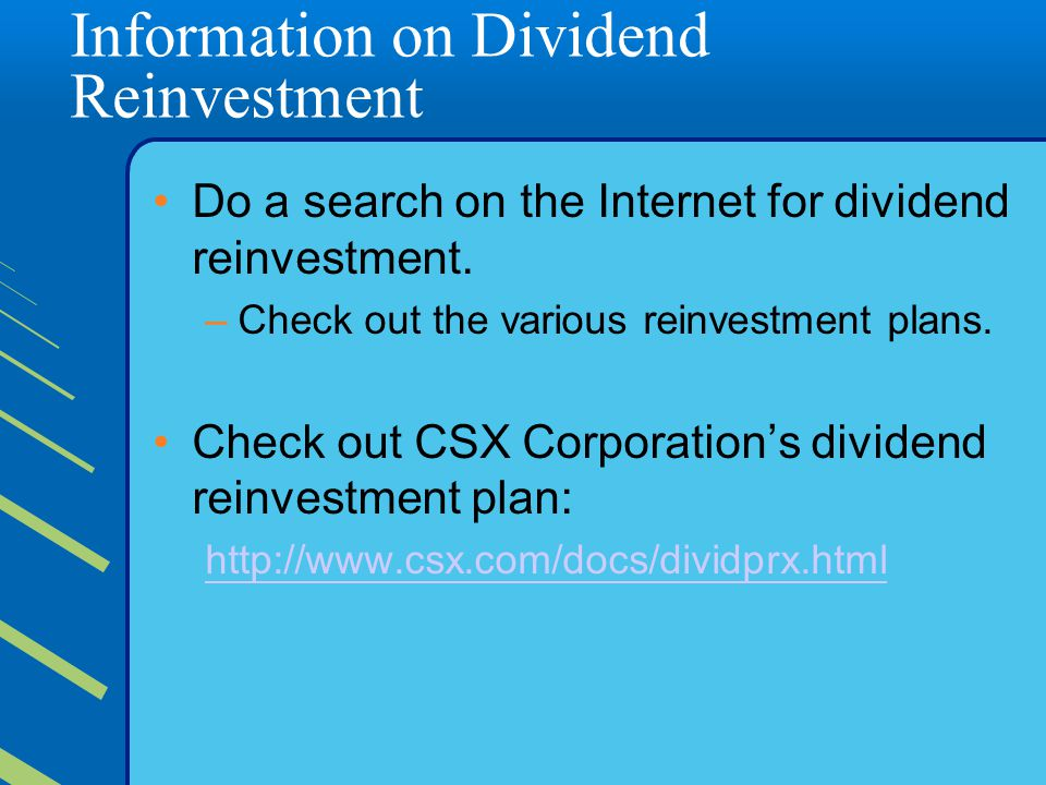 Information on Dividend Reinvestment Do a search on the Internet for dividend reinvestment.