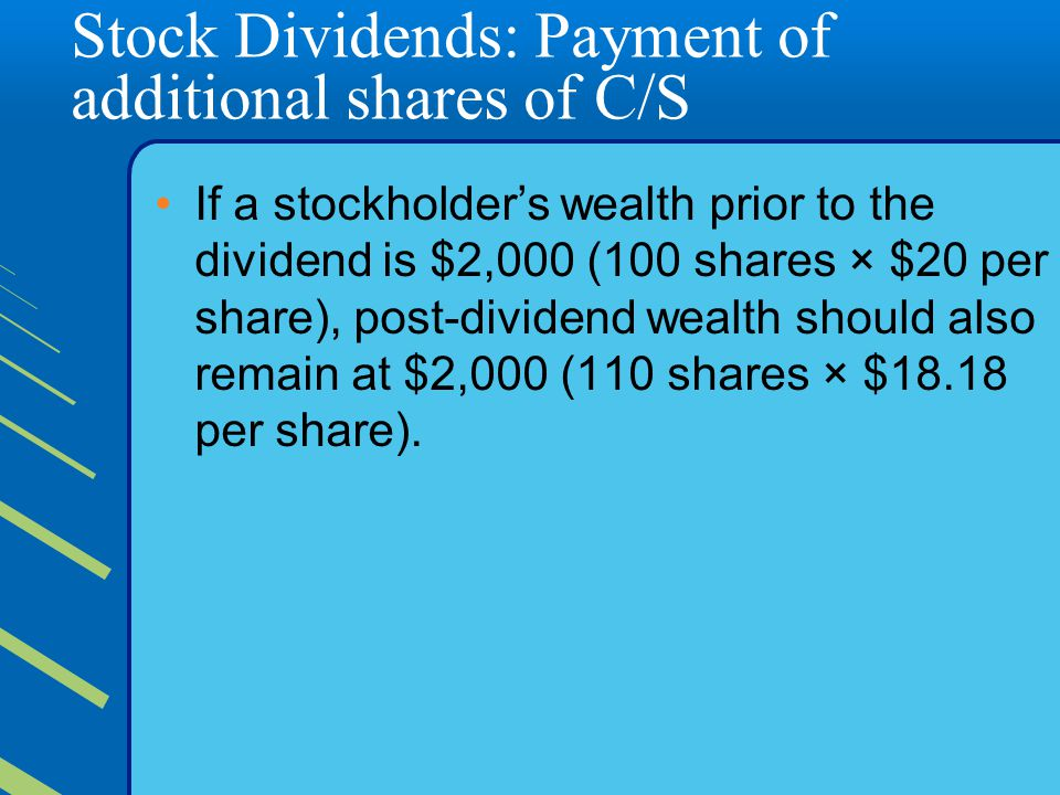 Stock Dividends: Payment of additional shares of C/S If a stockholder's wealth prior to the dividend is $2,000 (100 shares × $20 per share), post-dividend wealth should also remain at $2,000 (110 shares × $18.18 per share).