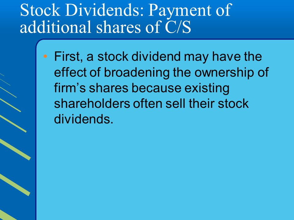 Stock Dividends: Payment of additional shares of C/S First, a stock dividend may have the effect of broadening the ownership of firm's shares because existing shareholders often sell their stock dividends.
