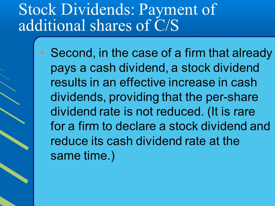 Stock Dividends: Payment of additional shares of C/S Second, in the case of a firm that already pays a cash dividend, a stock dividend results in an effective increase in cash dividends, providing that the per-share dividend rate is not reduced.