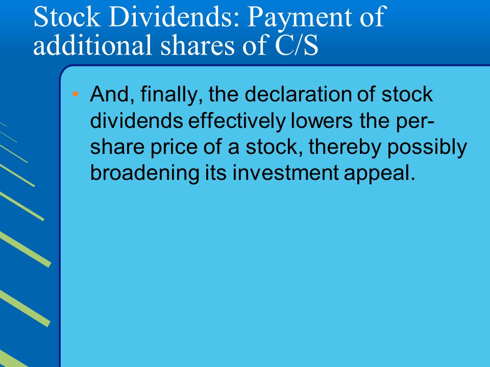 Stock Dividends: Payment of additional shares of C/S And, finally, the declaration of stock dividends effectively lowers the per- share price of a stock, thereby possibly broadening its investment appeal.