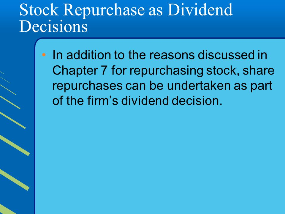 Stock Repurchase as Dividend Decisions In addition to the reasons discussed in Chapter 7 for repurchasing stock, share repurchases can be undertaken as part of the firm's dividend decision.