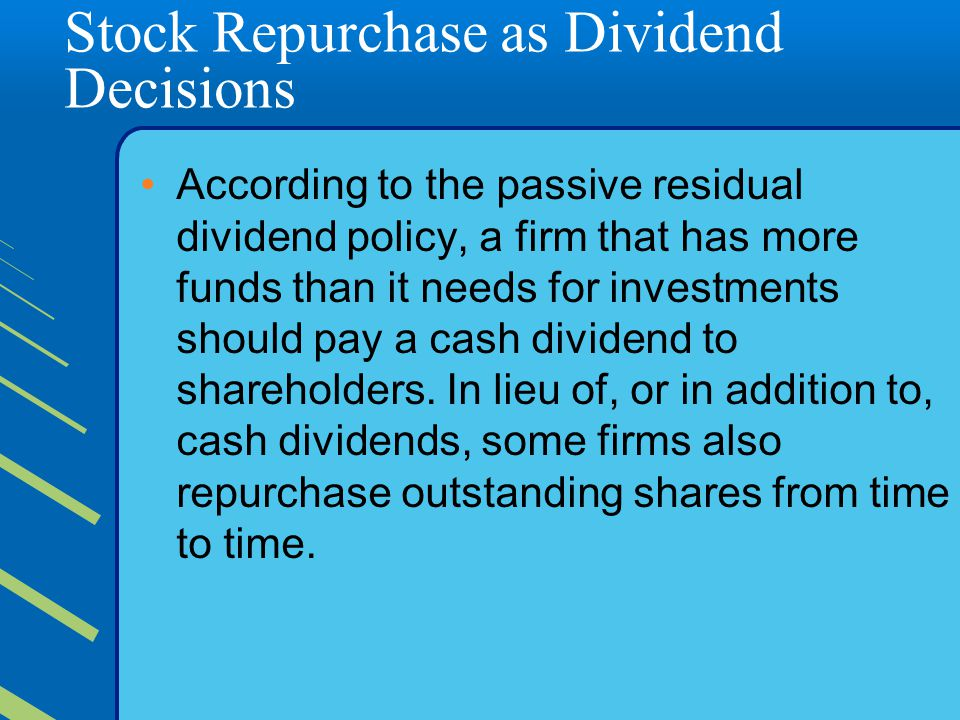 Stock Repurchase as Dividend Decisions According to the passive residual dividend policy, a firm that has more funds than it needs for investments should pay a cash dividend to shareholders.