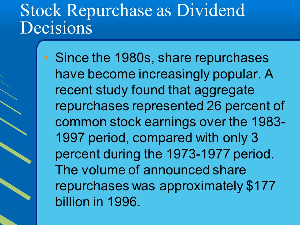 Stock Repurchase as Dividend Decisions Since the 1980s, share repurchases have become increasingly popular. A recent study found that aggregate repurc