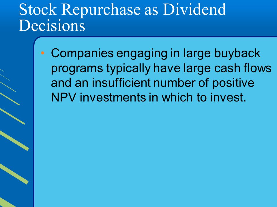 Stock Repurchase as Dividend Decisions Companies engaging in large buyback programs typically have large cash flows and an insufficient number of positive NPV investments in which to invest.