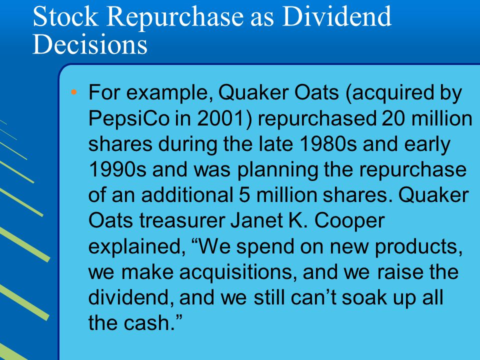Stock Repurchase as Dividend Decisions For example, Quaker Oats (acquired by PepsiCo in 2001) repurchased 20 million shares during the late 1980s and early 1990s and was planning the repurchase of an additional 5 million shares.