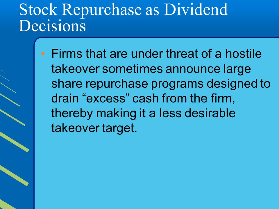 Stock Repurchase as Dividend Decisions Firms that are under threat of a hostile takeover sometimes announce large share repurchase programs designed to drain excess cash from the firm, thereby making it a less desirable takeover target.