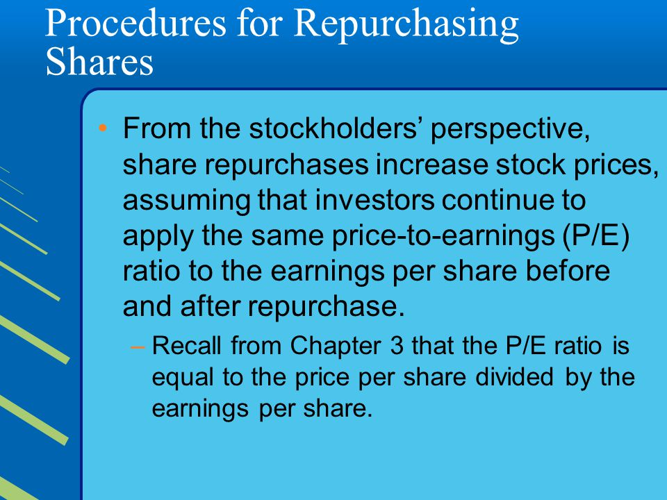 Procedures for Repurchasing Shares From the stockholders' perspective, share repurchases increase stock prices, assuming that investors continue to apply the same price-to-earnings (P/E) ratio to the earnings per share before and after repurchase.